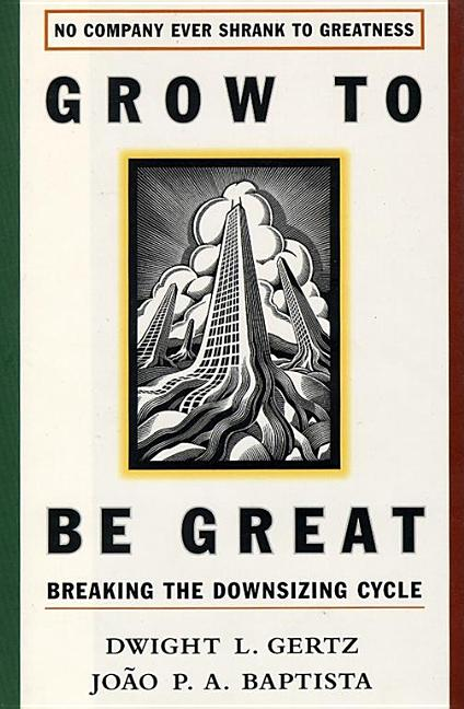 Grow to be Great: Breaking the Downsizing Cycle. Joao Baptista, Dwight L. Gertz.