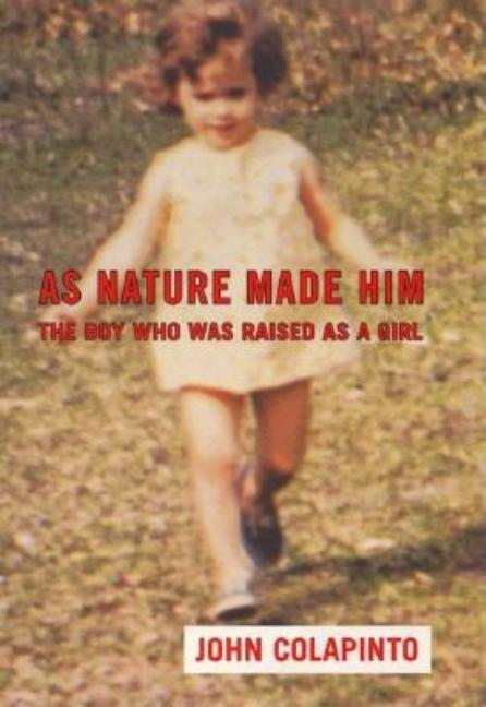 As Nature Made Him: The Boy Who Was Raised as A Girl. John Colapinto
