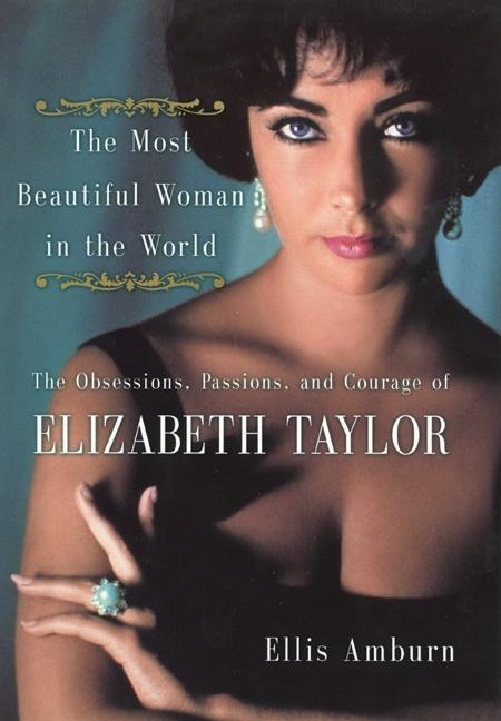 The Most Beautiful Woman in the World: Obsessions, Passions, and Courage of Elizabeth Taylor,...