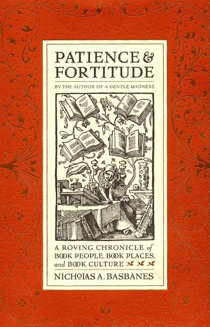Patience & Fortitude: A Roving Chronicle of Book People, Book Places, and Book Culture. Nicholas...