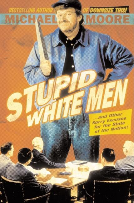 Stupid White Men ...And Other Sorry Excuses for the State of the Nation! [SIGNED]. Michael Moore.
