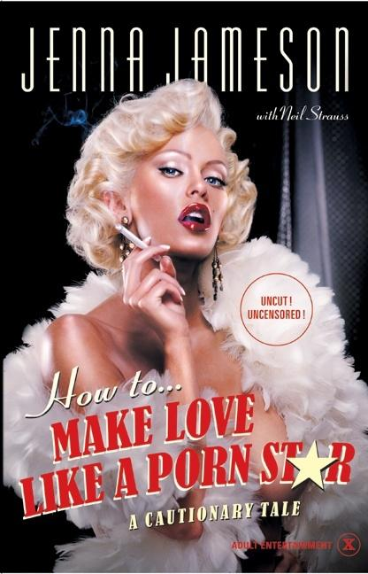 How to Make Love Like a Porn Star: A Cautionary Tale. Jenna Jameson, Neil Strauss