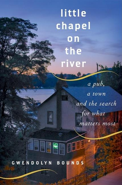 Little Chapel on the River: A Pub, a Town and the Search for What Matters Most. Gwendolyn Bounds
