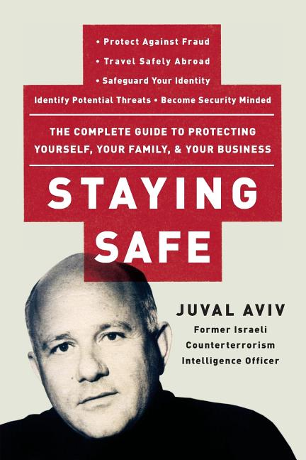 Staying Safe: The Complete Guide to Protecting Yourself, Your Family, and Your Business. Juval Aviv