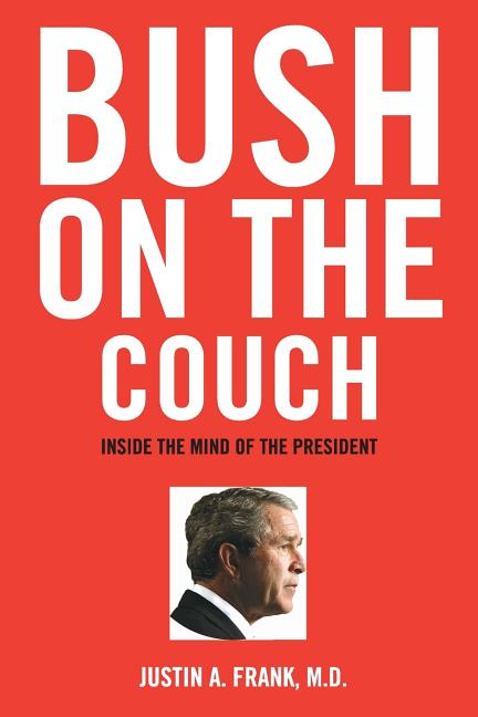 Bush on the Couch: Inside the Mind of the President. Justin A. Frank, M. D