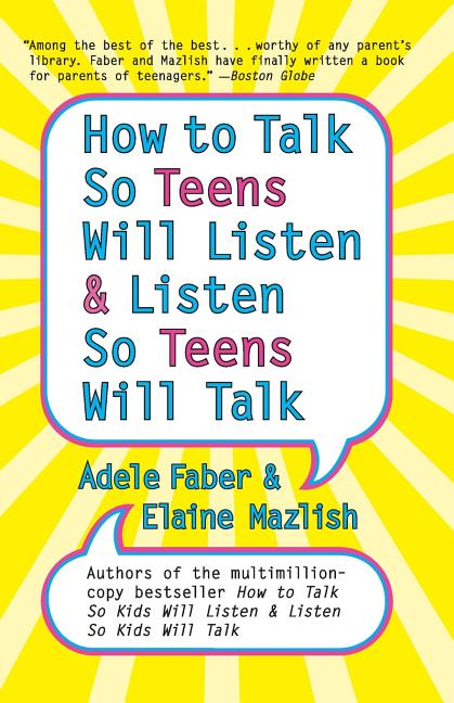 How to Talk So Teens Will Listen and Listen So Teens Will Talk. Adele Faber
