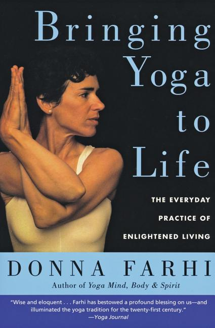Bringing Yoga to Life: The Everyday Practice of Enlightened Living. Donna Farhi.