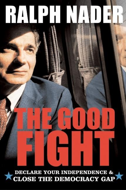 The Good Fight: Declare Your Independence and Close the Democracy Gap. Ralph Nader.