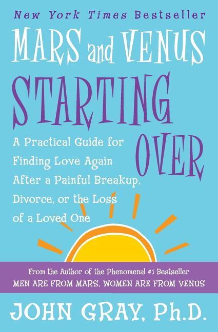 Mars and Venus Starting Over: A Practical Guide for Finding Love Again After a Painful Breakup, Divorce, or the Loss of a Loved One. John Gray.