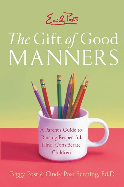 Emily Post's The Gift of Good Manners: A Parent's Guide to Raising Respectful, Kind, Considerate...