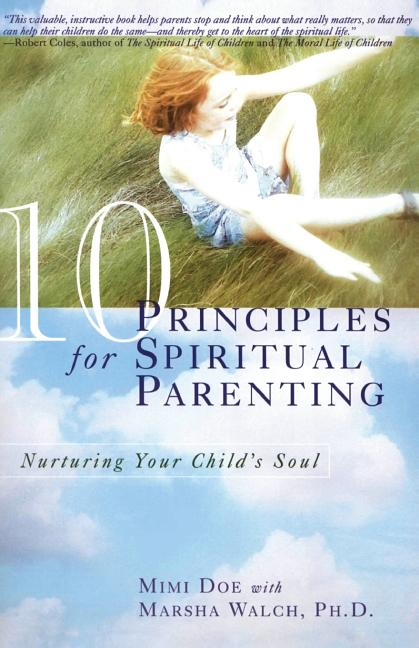 10 Principles for Spiritual Parenting: Nurturing Your Child's Soul. Mimi Doe, Marsha F. Walch