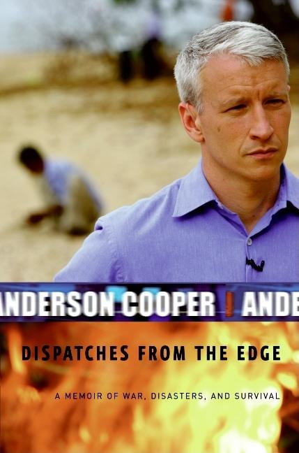 Dispatches from the Edge: A Memoir of War, Disasters, and Survival. Anderson Cooper