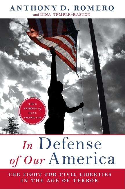 In Defense of Our America: The Fight for Civil Liberties in the Age of Terror. Anthony D. Romero, Dina Temple-Raston.