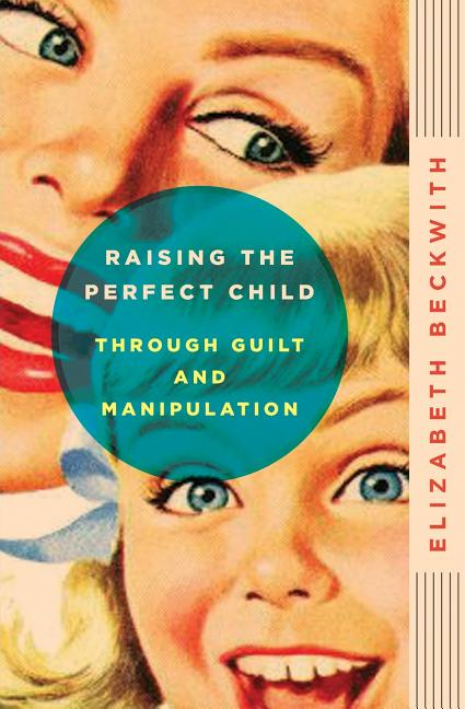 Raising the Perfect Child Through Guilt and Manipulation. Elizabeth Beckwith
