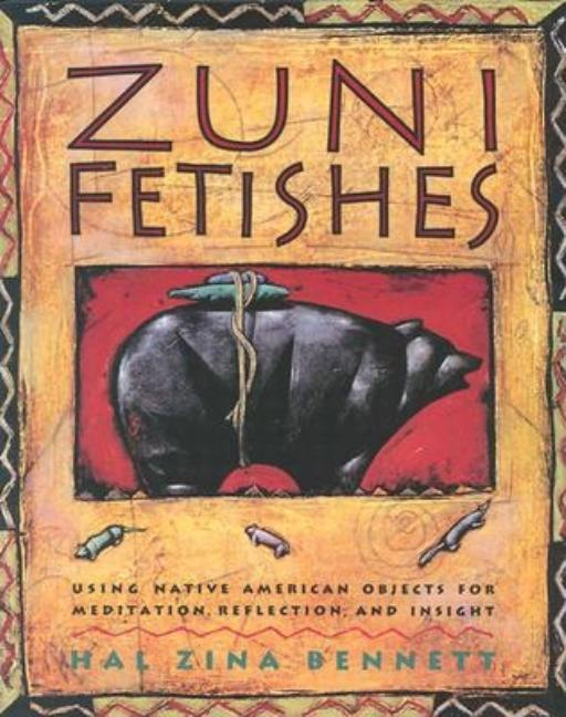 Zuni Fetishes: Using Native American Sacred Objects for Meditation, Reflection, and Insight. Hal Zina Bennett.