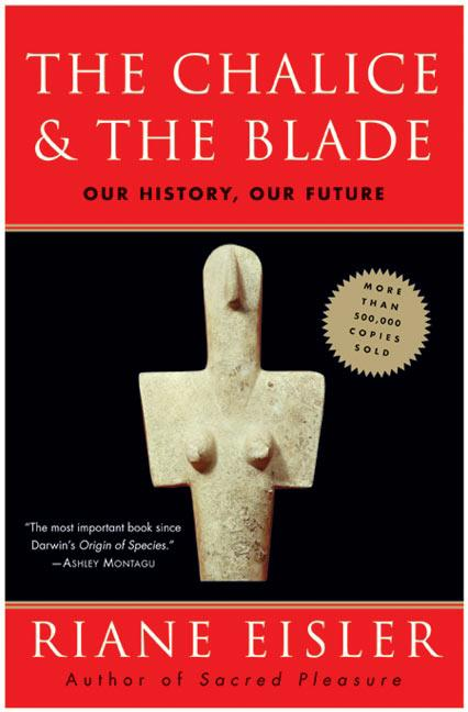 The Chalice and the Blade: Our History, Our Future. Riane Eisler