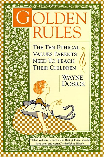Golden Rules: The Ten Ethical Values Parents Need to Teach Their Children. Wayne D. Dosick