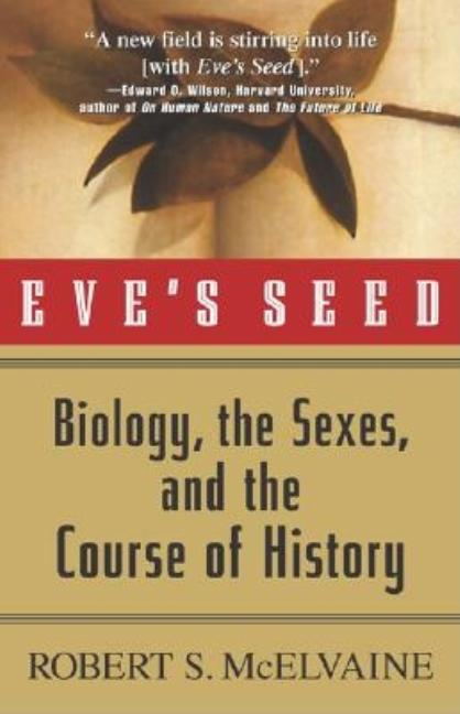 Eve's Seed: Biology, the Sexes and the Course of History. Robert S. McElvaine.