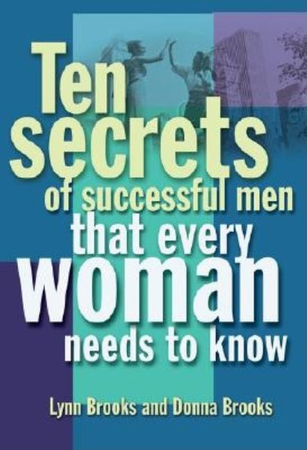 Ten Secrets of Successful Men That Women Want to Know. Donna Brooks, Lynn Brooks