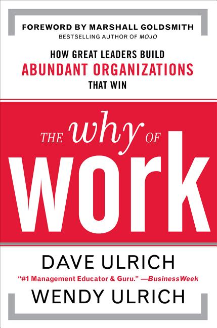 The Why of Work: How Great Leaders Build Abundant Organizations That Win [SIGNED]. Dave Ulrich,...