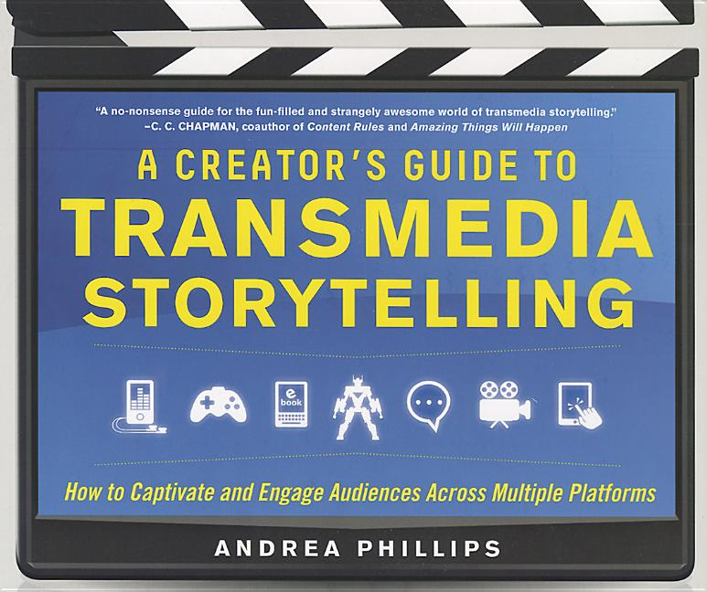 A Creator's Guide to Transmedia Storytelling: How to Captivate and Engage Audiences Across Multiple Platforms. Andrea Phillips.