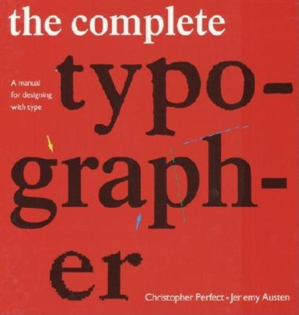 The Complete Typographer: A Manual for Designing with Type. Christopher Perfect, Jeremy Austen