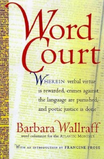 Word Court: Wherein verbal virtue is rewarded, crimes against the language are punished, and...