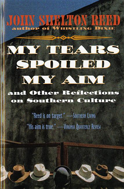 My Tears Spoiled My Aim: and Other Reflections on Southern Culture. John Shelton Reed