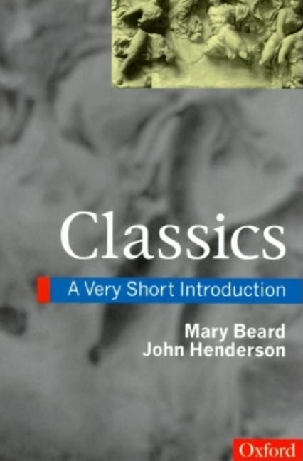 Classics: A Very Short Introduction (Very Short Introductions). Mary Beard, John Henderson