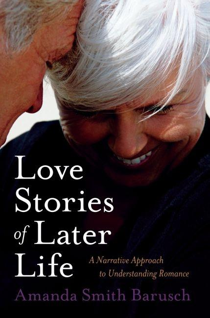 Love Stories of Later Life: A Narrative Approach to Understanding Romance. Amanda Smith Barusch.