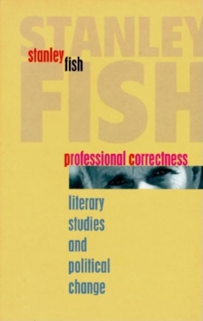 Professional Correctness: Literary Studies and Political Change (Clarendon Lectures in English). Stanley Fish.