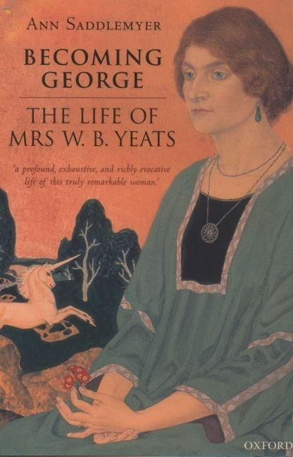 Becoming George: The Life of Mrs W. B. Yeats. Ann Saddlemyer