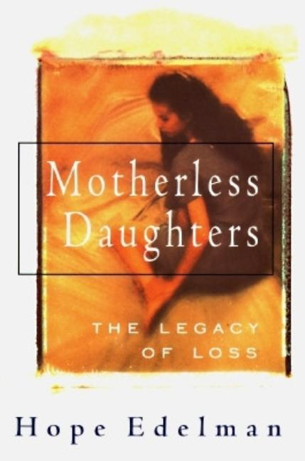 Motherless Daughters: The Legacy Of Loss. Hope Edelman