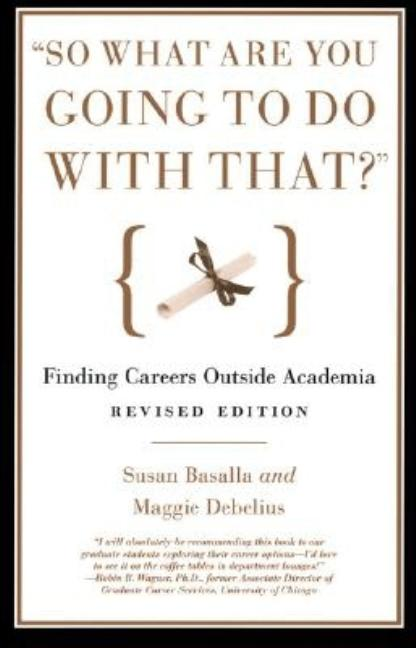 """So What Are You Going to Do with That?"": Finding Careers Outside Academia. Susan Basalla, Maggie..."