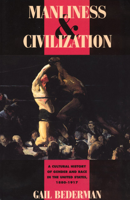 Manliness and Civilization: A Cultural History of Gender and Race in the United States, 1880-1917 (Women in Culture and Society). Gail Bederman.