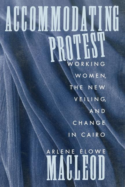Accommodating Protest: Working Women, the New Veiling, and Change in Cairo. Arlene E. MacLeod.