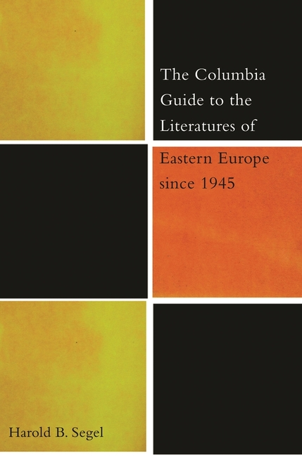 The Columbia Guide to the Literature of Eastern Europe Since 1945. Harold B. Segel