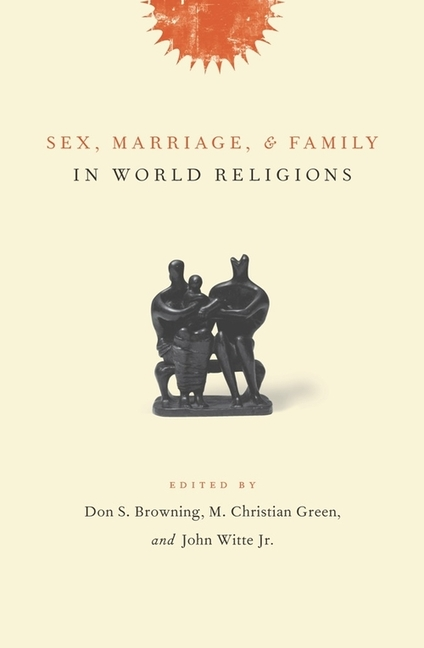 Sex, Marriage, and Family in World Religions. Don S. Browning, M. Christian Green, John Witte Jr.