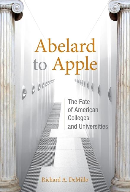 Abelard to Apple: The Fate of American Colleges and Universities. Richard A. DeMillo
