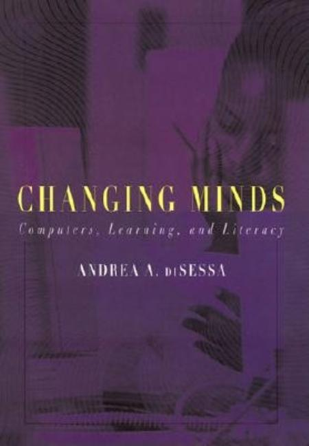 Changing Minds: Computers, Learning, and Literacy. Andrea diSessa