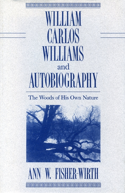 William Carlos Williams and Autobiography: The Woods of His Own Nature. Ann W. Fisher-Wirth.