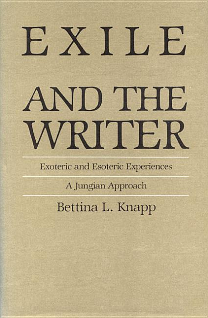 Exile and the Writer: Exoteric and Esoteric Experiences : A Jungian Approach. Bettina Knapp