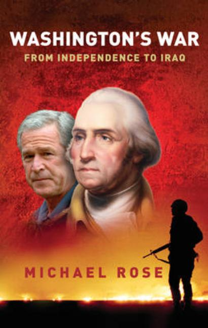 Washington's War: From Independence to Iraq. Michael R. Rose.