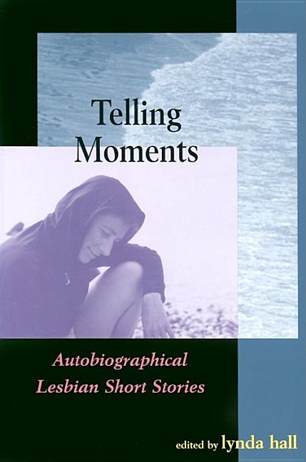 Telling Moments: Autobiographical Lesbian Short Stories. Lynda Hall