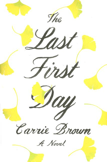 The Last First Day: A Novel. Carrie Brown.