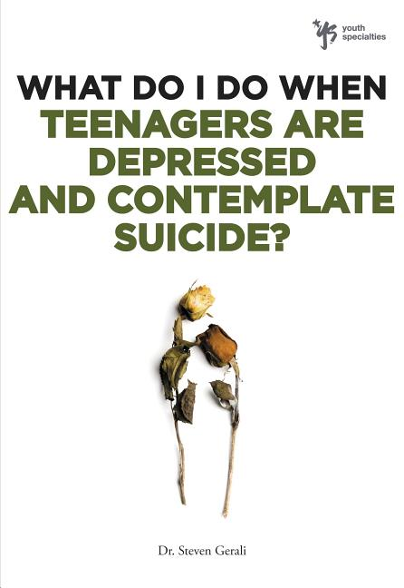 What Do I Do When Teenagers are Depressed and Contemplate Suicide? Steven Gerali