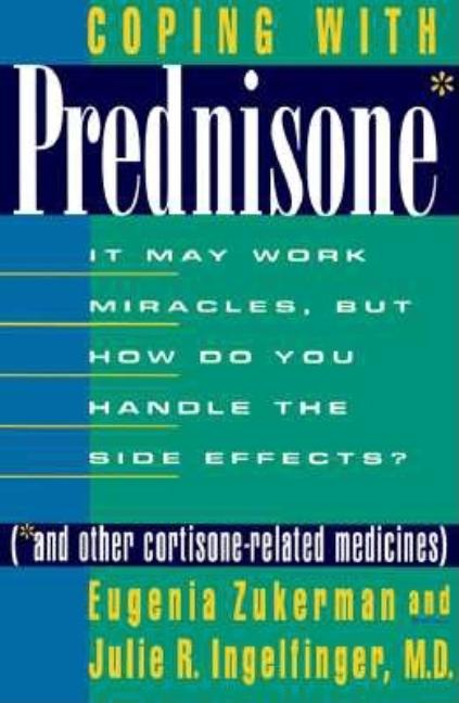 Coping with Prednisone (and Other Cortisone-Related Medicines): It May Work Miracles, but How Do You Handle the Side Effects? Eugenia Zukerman, Julie R. Ingelfinger.