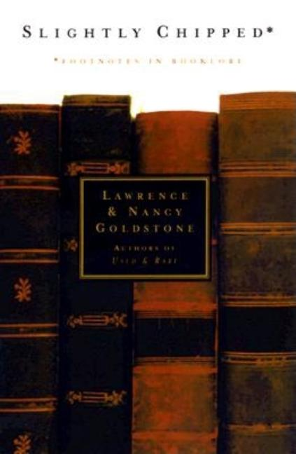 Slightly Chipped: Footnotes in Booklore. Lawrence Goldstone, Nancy Goldstone
