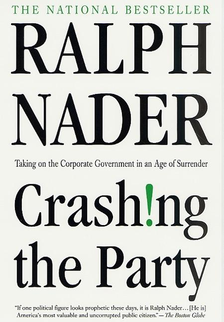 Crashing the Party: Taking on the Corporate Government in an Age of Surrender. Ralph Nader.
