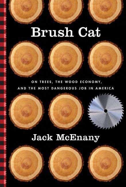 Brush Cat: On Trees, the Wood Economy, and the Most Dangerous Job in America. Jack McEnany.